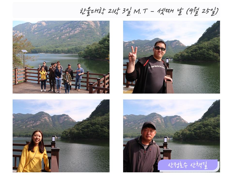 한울대학 2박3일 M.T - 셋째날 (9월25일)왼쪽상단: 호수 앞에서 찍은 단체 기념 사진오른쪽상단: 호수 앞에서 찍은 이용자 사진1왼쪽하단: 호수 앞에서 찍은 이용자 사진2오른쪽하단: 호수 앞에서 찍은 이용자 사진3 (산정호수 산책길)